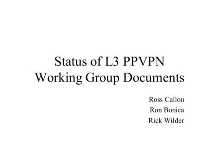 Status of L3 PPVPN Working Group Documents Ross Callon Ron Bonica Rick Wilder.