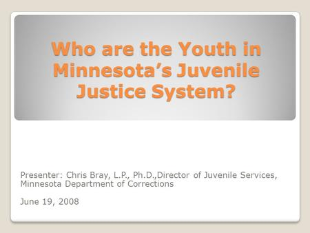 Who are the Youth in Minnesota's Juvenile Justice System? Presenter: Chris Bray, L.P., Ph.D.,Director of Juvenile Services, Minnesota Department of Corrections.