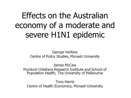 Effects on the Australian economy of a moderate and severe H1N1 epidemic George Verikios Centre of Policy Studies, Monash University James McCaw Murdoch.