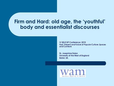 Firm and Hard: old age, the 'youthful' body and essentialist discourses IV SELICUP Conference: 2010 Past, Present and Future of Popular Culture: Spaces.