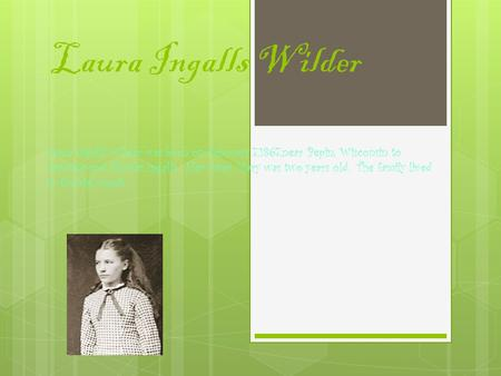 Laura Ingalls Wilder Laura Ingalls Wilder was born on February 7,1867,near Pepin, Wisconsin to Caroline and Charles Ingalls. Her sister Mary was two years.