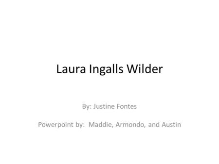 Laura Ingalls Wilder By: Justine Fontes Powerpoint by: Maddie, Armondo, and Austin.
