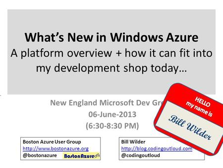 What's New in Windows Azure A platform overview + how it can fit into my development shop today… New England Microsoft Dev Group 06-June-2013 (6:30-8:30.