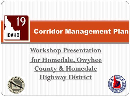 Workshop Presentation for Homedale, Owyhee County & Homedale Highway District for Homedale, Owyhee County & Homedale Highway District Corridor Management.
