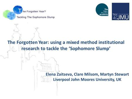 The Forgotten Year: using a mixed method institutional research to tackle the 'Sophomore Slump' Elena Zaitseva, Clare Milsom, Martyn Stewart Liverpool.