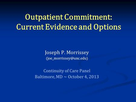 Outpatient Commitment: Current Evidence and Options Joseph P. Morrissey Continuity of Care Panel Baltimore, MD ~ October 4, 2013.