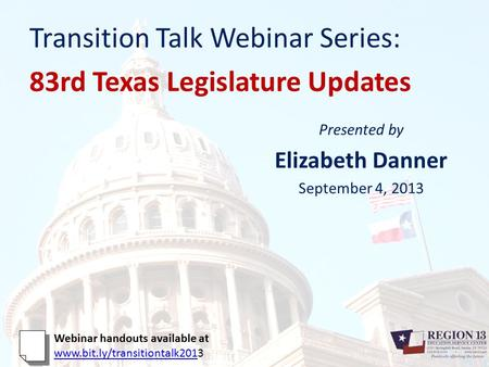 Transition Talk Webinar Series: 83rd Texas Legislature Updates Presented by Elizabeth Danner September 4, 2013 Webinar handouts available at www.bit.ly/transitiontalk201www.bit.ly/transitiontalk2013.