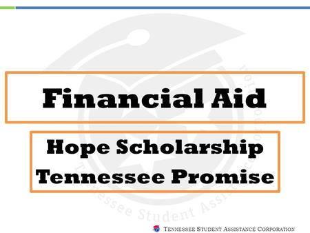T ENNESSEE S TUDENT A SSISTANCE C ORPORATION Financial Aid Hope Scholarship Tennessee Promise.