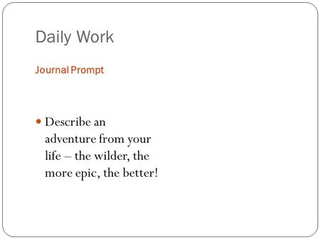 Daily Work Journal Prompt Describe an adventure from your life – the wilder, the more epic, the better!