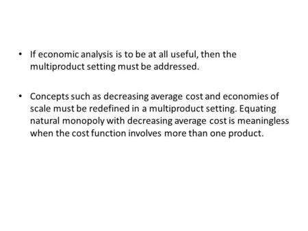 If economic analysis is to be at all useful, then the multiproduct setting must be addressed. Concepts such as decreasing average cost and economies of.