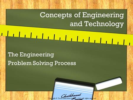 Concepts of Engineering and Technology The Engineering Problem Solving Process Copyright © Texas Education Agency, 2012. All rights reserved.