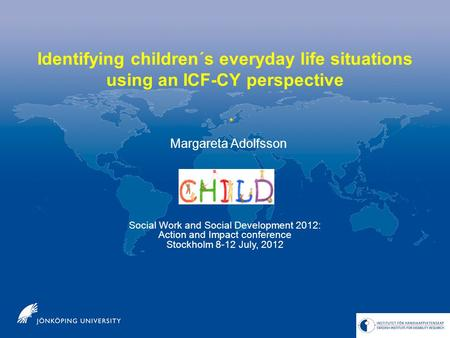 Identifying children´s everyday life situations using an ICF-CY perspective Social Work and Social Development 2012: Action and Impact conference Stockholm.