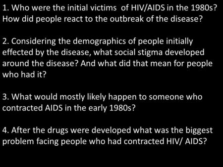 1. Who were the initial victims of HIV/AIDS in the 1980s? How did people react to the outbreak of the disease? 2. Considering the demographics of people.
