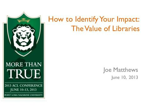 How to Identify Your Impact: The Value of Libraries Joe Matthews June 10, 2013.