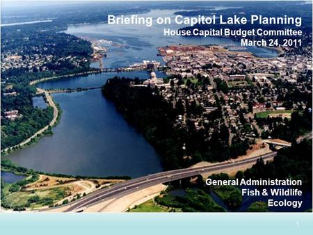 1 Briefing on Capitol Lake Planning House Capital Budget Committee March 24, 2011 General Administration Fish & Wildlife Ecology.