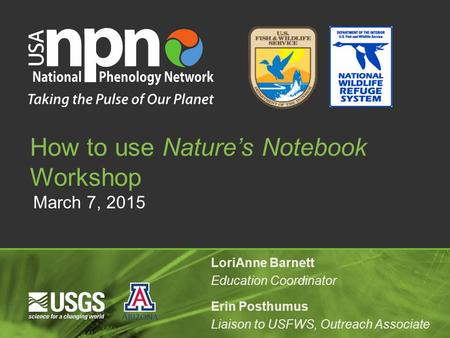 March 7, 2015 How to use Nature's Notebook Workshop LoriAnne Barnett Education Coordinator Erin Posthumus Liaison to USFWS, Outreach Associate.