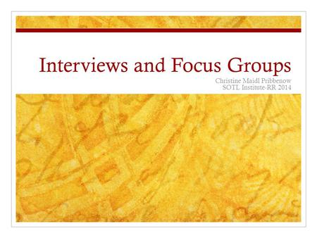 Interviews and Focus Groups Christine Maidl Pribbenow SOTL Institute-RR 2014.