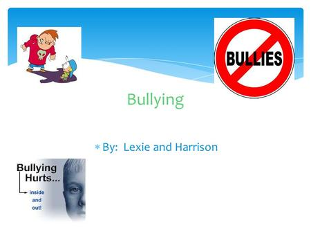  By: Lexie and Harrison Bullying.  Bullies can be very mean so step up for your friend.  Bullies are people who get pleasure from bullying people and.