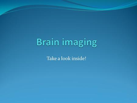 Take a look inside!. NEUROIMAGING Neuroimaging is the capture of detailed images of the living intact brain as people engage in different mental processes.