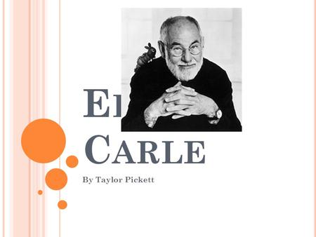E RIC C ARLE By Taylor Pickett. A BOUT E RIC C ARLE … Born in New York 1929 Lived in Germany for about 12 years Where he graduated from a prestigious.