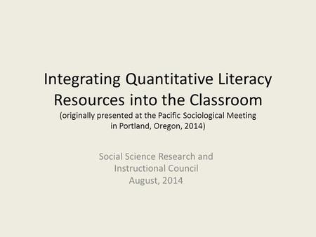 Integrating Quantitative Literacy Resources into the Classroom (originally presented at the Pacific Sociological Meeting in Portland, Oregon, 2014) Social.