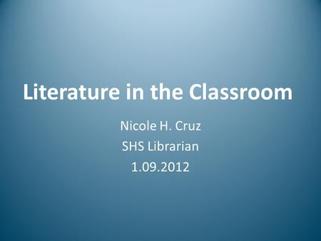 Literature in the Classroom Nicole H. Cruz SHS Librarian 1.09.2012.