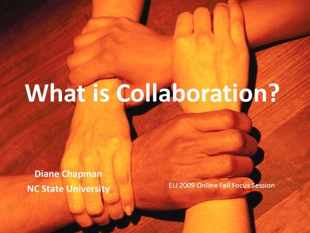 What is Collaboration? Diane Chapman NC State University ELI 2009 Online Fall Focus Session.