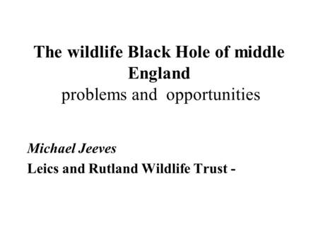 The wildlife Black Hole of middle England problems and opportunities Michael Jeeves Leics and Rutland Wildlife Trust -