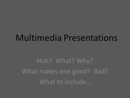 Multimedia Presentations Huh? What? Why? What makes one good? Bad? What to include…