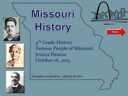 4 th Grade History Famous People of Missouri Jessica Heaton October 16, 2013 Next Template created by: Christy Keeler.