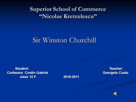 "Superior School of Commerce ""Nicolae Kretzulescu"" Sir Winston Churchill Sir Winston Churchill Student: Teacher: Corbeanu Costin Gabriel Georgeta Cuatu."