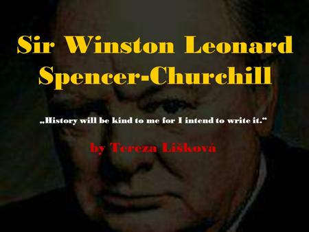 "Sir Winston Leonard Spencer-Churchill ""History will be kind to me for I intend to write it."" by Tereza Lišková."