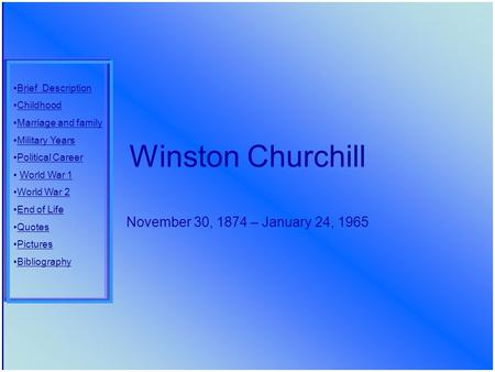 Winston Churchill November 30, 1874 – January 24, 1965 Brief Description Childhood Marriage and family Military Years Political Career World War 1 World.