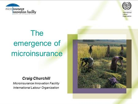 The emergence of microinsurance Craig Churchill Microinsurance Innovation Facility International Labour Organization.