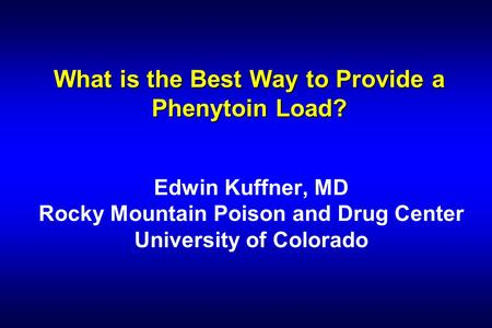 What is the Best Way to Provide a Phenytoin Load? Edwin Kuffner, MD Rocky Mountain Poison and Drug Center University of Colorado.