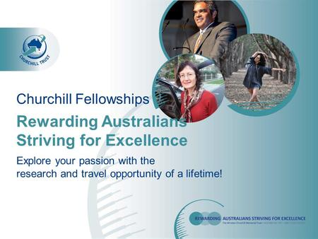 Rewarding Australians Striving for Excellence Churchill Fellowships Explore your passion with the research and travel opportunity of a lifetime!