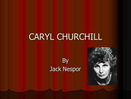 CARYL CHURCHILL By Jack Nespor. Memorial plays wrote during Her stay at oxford university Downstairs (1958) Downstairs (1958) Having a Wonderful Time.