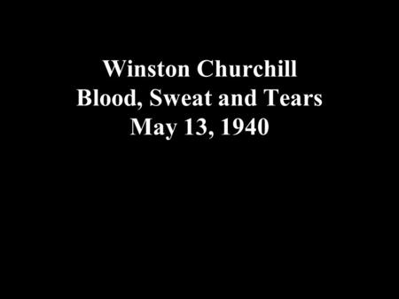 Winston Churchill Blood, Sweat and Tears May 13, 1940.