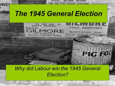 The 1945 General Election Why did Labour win the 1945 General Election?