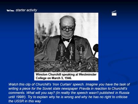 starter activity Watch this clip of Churchill's 'Iron Curtain' speech. Imagine you have the task of writing a piece for the Soviet state newspaper Pravda.
