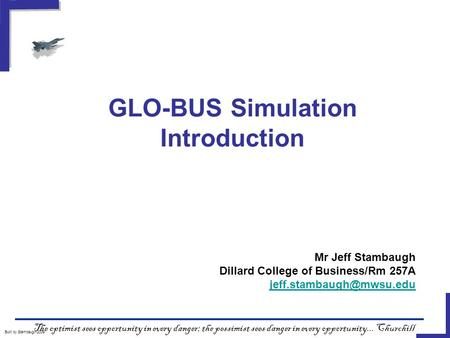 GLO-BUS Simulation Introduction Built by Stambaugh/2009 The optimist sees opportunity in every danger; the pessimist sees danger in every opportunity...