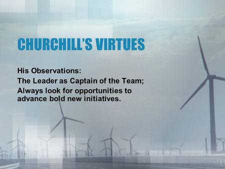 CHURCHILL'S VIRTUES His Observations: The Leader as Captain of the Team; Always look for opportunities to advance bold new initiatives.