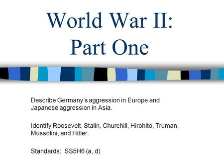 World War II: Part One Describe Germany's aggression in Europe and Japanese aggression in Asia. Identify Roosevelt, Stalin, Churchill, Hirohito, Truman,