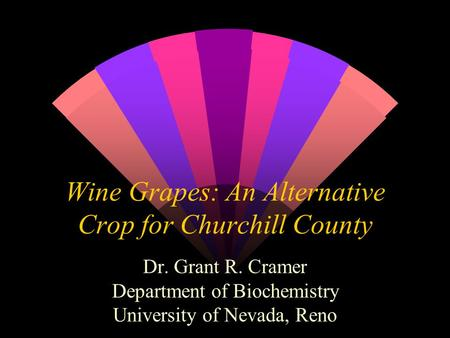Wine Grapes: An Alternative Crop for Churchill County Dr. Grant R. Cramer Department of Biochemistry University of Nevada, Reno.