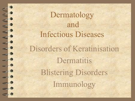Dermatology and Infectious Diseases Disorders of Keratinisation Dermatitis Blistering Disorders Immunology.