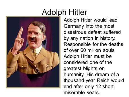 Adolph Hitler Adolph Hitler would lead Germany into the most disastrous defeat suffered by any nation in history. Responsible for the deaths of over 60.