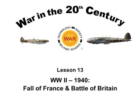 Lesson 13 WW II – 1940: Fall of France & Battle of Britain.