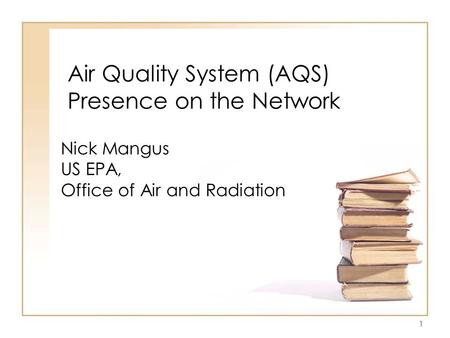1 Air Quality System (AQS) Presence on the Network Nick Mangus US EPA, Office of Air and Radiation.