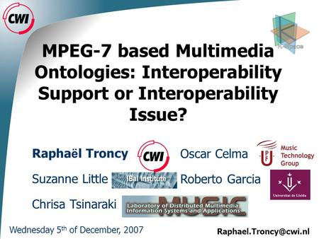 MPEG-7 based Multimedia Ontologies: Interoperability Support or Interoperability Issue? Wednesday 5 th of December, 2007 Oscar CelmaRapha.