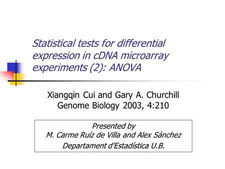 Statistical tests for differential expression in cDNA microarray experiments (2): ANOVA Xiangqin Cui and Gary A. Churchill Genome Biology 2003, 4:210 Presented.